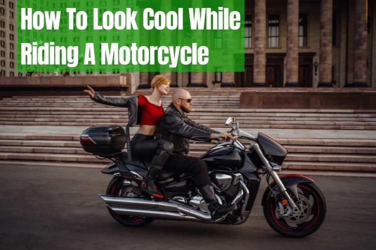 How To Look Cool While Riding A Motorcycle: Guide 2021